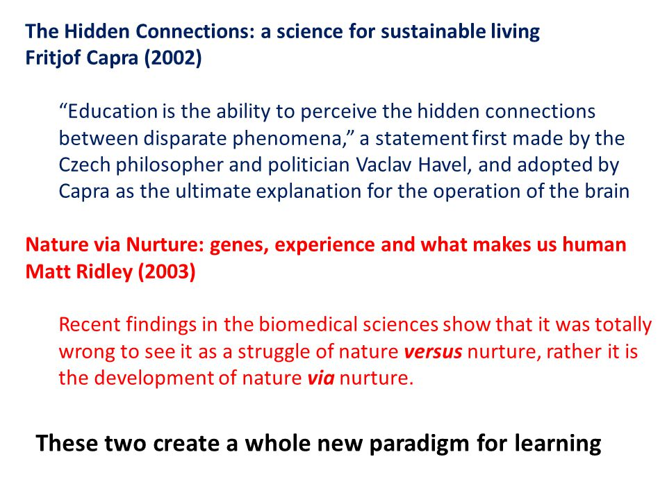 The Hidden Connections: a science for sustainable living Fritjof Capra (2002) Education is the ability to perceive the hidden connections between disparate phenomena, a statement first made by the Czech philosopher and politician Vaclav Havel, and adopted by Capra as the ultimate explanation for the operation of the brain Nature via Nurture: genes, experience and what makes us human Matt Ridley (2003) Recent findings in the biomedical sciences show that it was totally wrong to see it as a struggle of nature versus nurture, rather it is the development of nature via nurture.