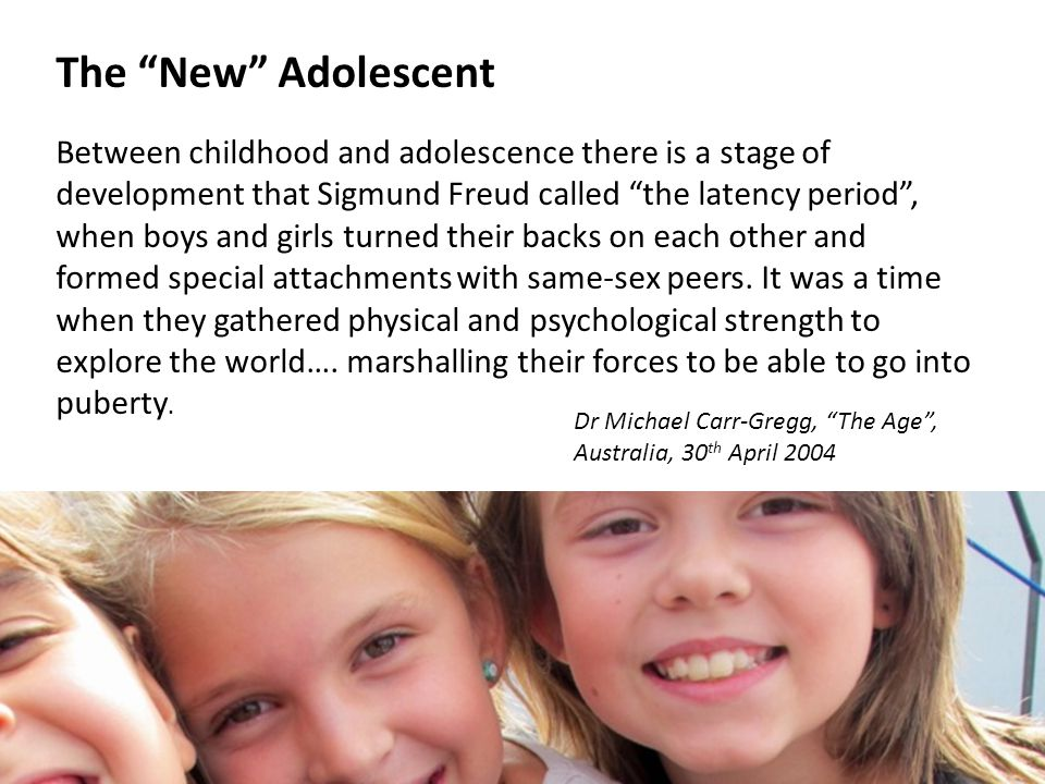 The New Adolescent Between childhood and adolescence there is a stage of development that Sigmund Freud called the latency period, when boys and girls turned their backs on each other and formed special attachments with same-sex peers.