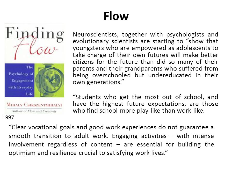 Flow Neuroscientists, together with psychologists and evolutionary scientists are starting to show that youngsters who are empowered as adolescents to take charge of their own futures will make better citizens for the future than did so many of their parents and their grandparents who suffered from being overschooled but undereducated in their own generations.