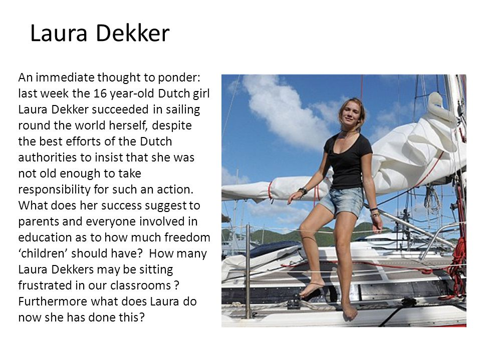 An immediate thought to ponder: last week the 16 year-old Dutch girl Laura Dekker succeeded in sailing round the world herself, despite the best efforts of the Dutch authorities to insist that she was not old enough to take responsibility for such an action.