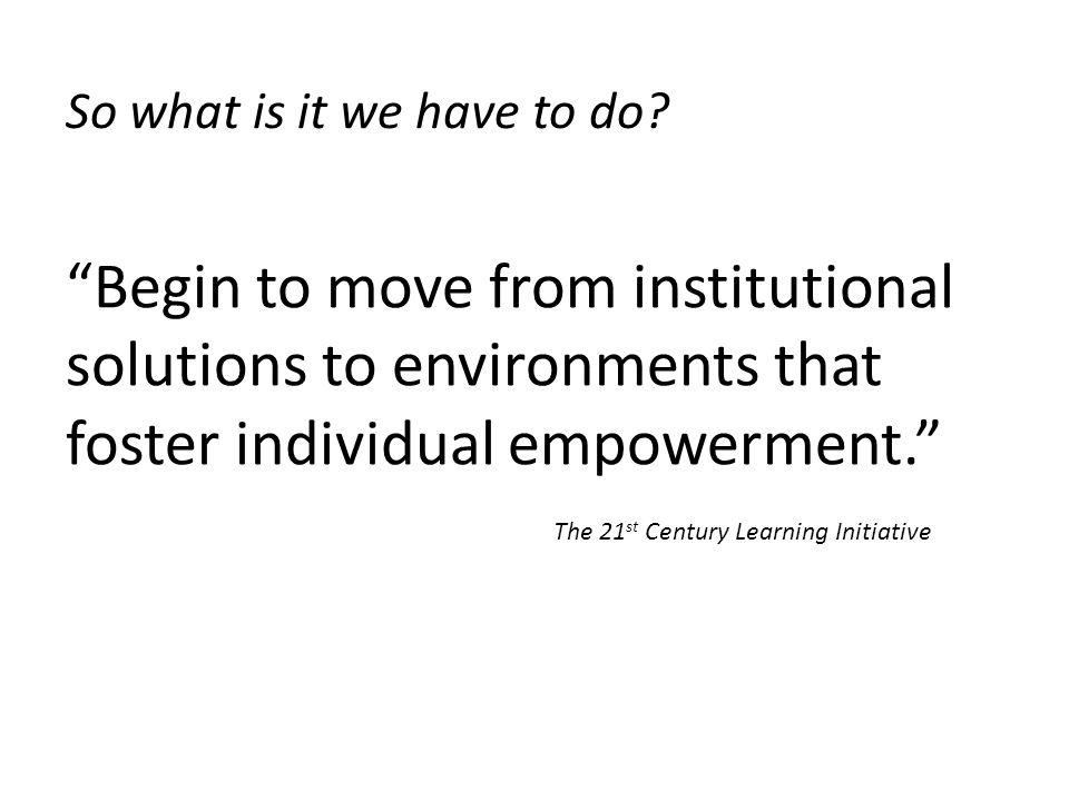 Begin to move from institutional solutions to environments that foster individual empowerment.
