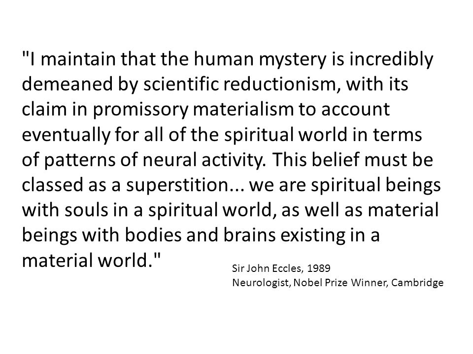 Sir John Eccles, 1989 Neurologist, Nobel Prize Winner, Cambridge I maintain that the human mystery is incredibly demeaned by scientific reductionism, with its claim in promissory materialism to account eventually for all of the spiritual world in terms of patterns of neural activity.