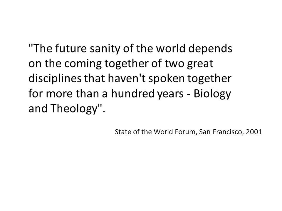 The future sanity of the world depends on the coming together of two great disciplines that haven t spoken together for more than a hundred years - Biology and Theology .