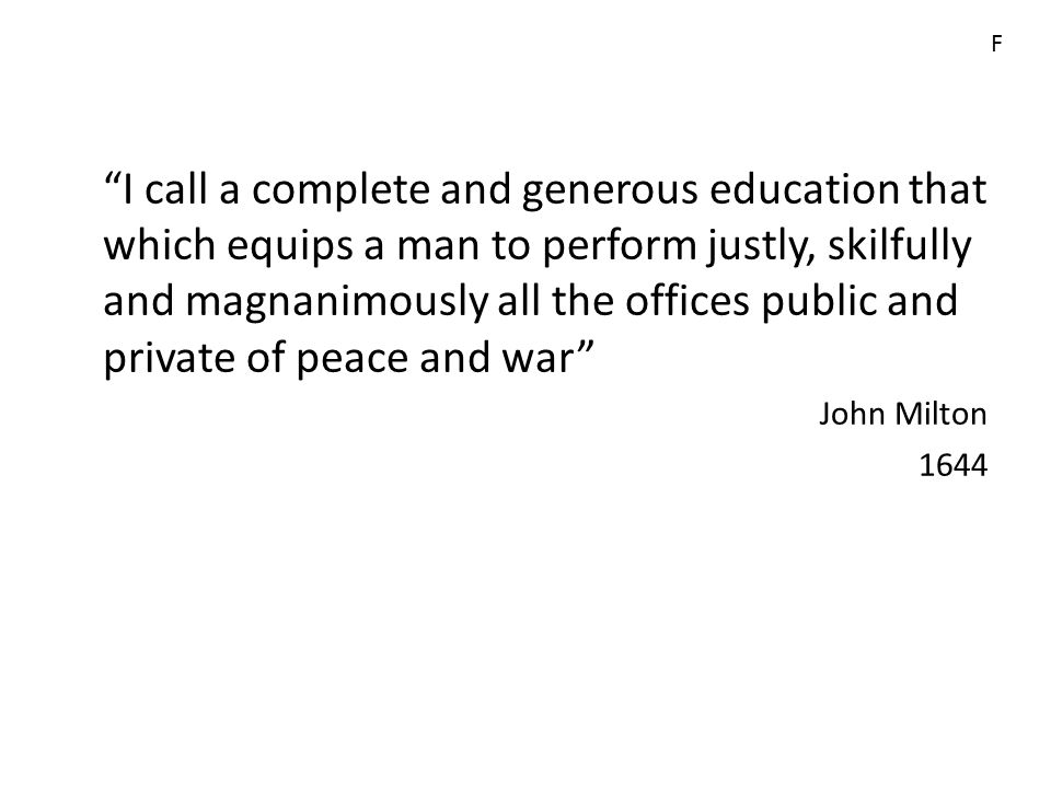 I call a complete and generous education that which equips a man to perform justly, skilfully and magnanimously all the offices public and private of peace and war John Milton 1644 F