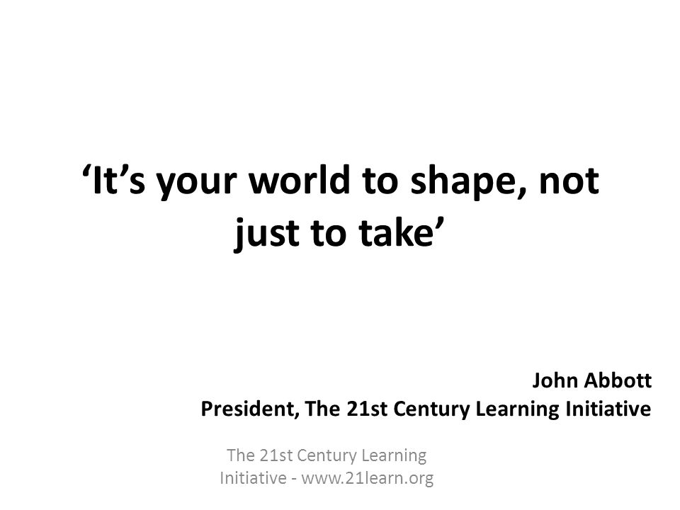 Its your world to shape, not just to take John Abbott President, The 21st Century Learning Initiative The 21st Century Learning Initiative - www.21learn.org