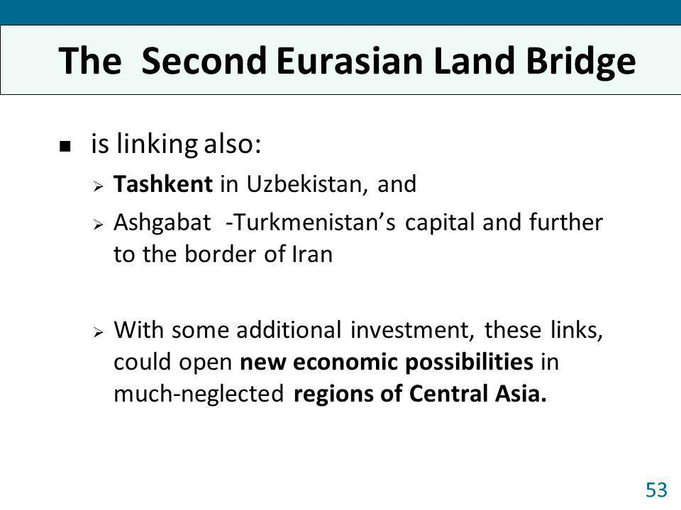 The Second Eurasian Land Bridge is linking also: Tashkent in Uzbekistan, and Ashgabat -Turkmenistans capital and further to the border of Iran With so