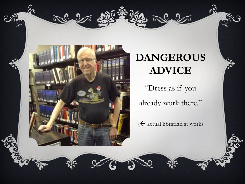 DANGEROUS ADVICE Dress as if you already work there. ( actual librarian at work)