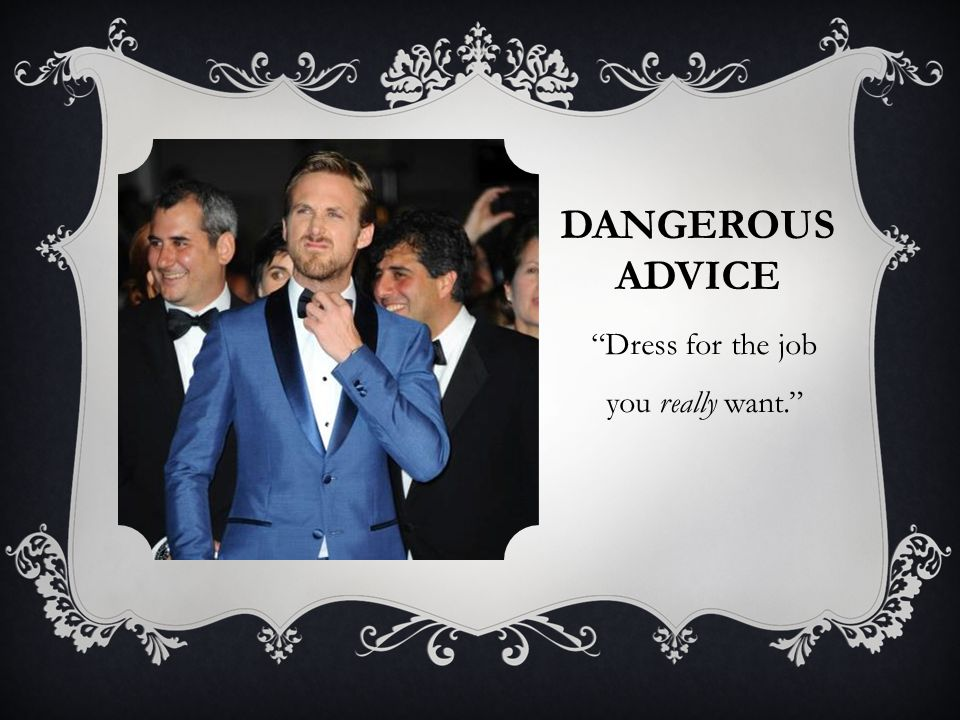 DANGEROUS ADVICE Dress for the job you really want. Dressed as dean