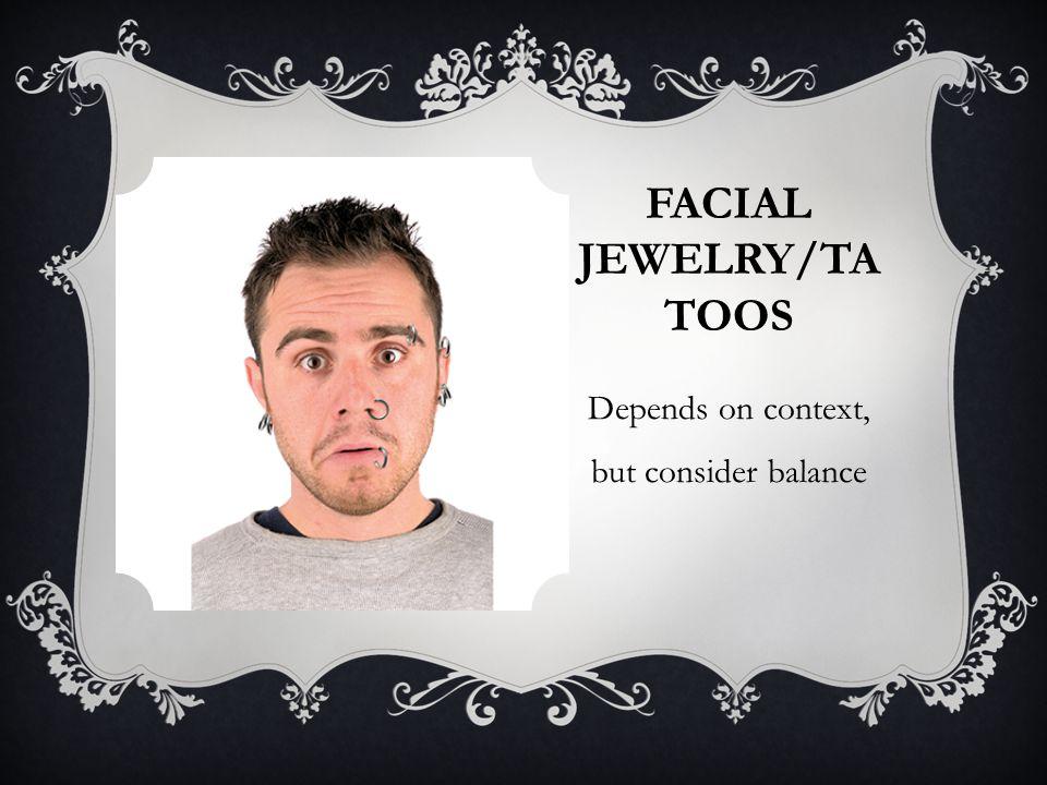 FACIAL JEWELRY/TA TOOS Depends on context, but consider balance