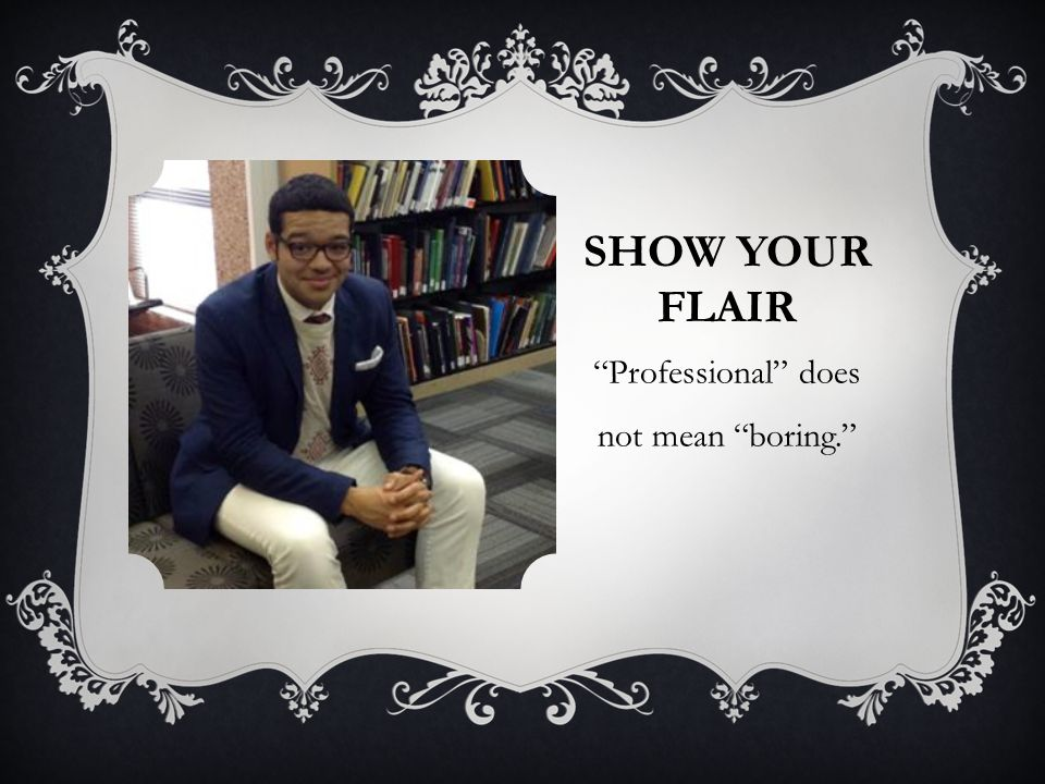 SHOW YOUR FLAIR Professional does not mean boring.