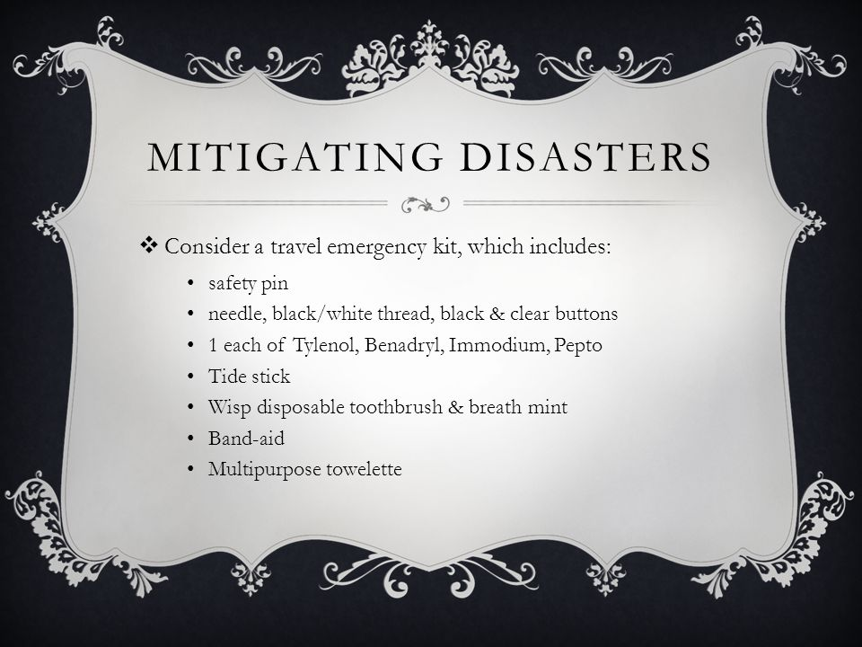 MITIGATING DISASTERS Consider a travel emergency kit, which includes: safety pin needle, black/white thread, black & clear buttons 1 each of Tylenol, Benadryl, Immodium, Pepto Tide stick Wisp disposable toothbrush & breath mint Band-aid Multipurpose towelette