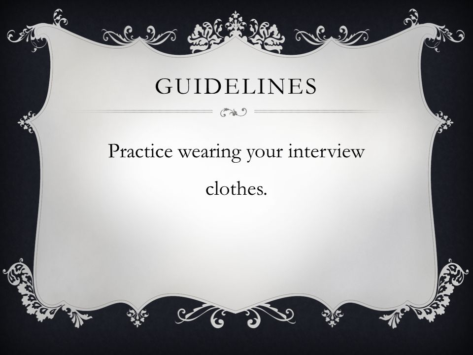 GUIDELINES Practice wearing your interview clothes.