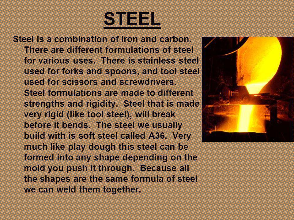 STEEL Steel is a combination of iron and carbon.