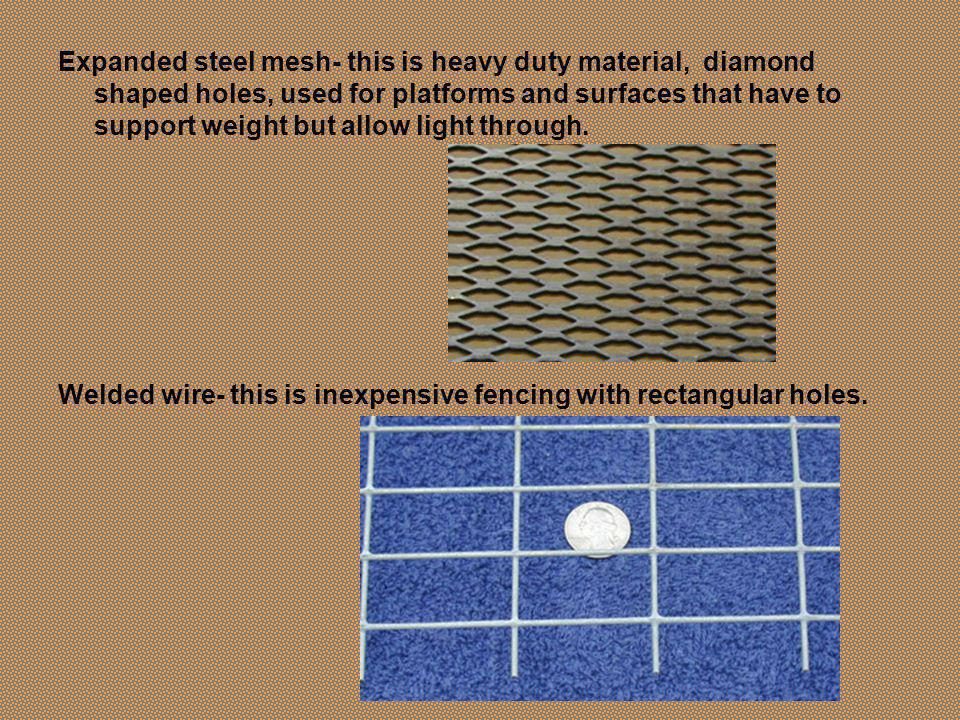 Expanded steel mesh- this is heavy duty material, diamond shaped holes, used for platforms and surfaces that have to support weight but allow light through.