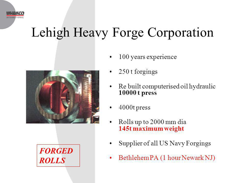 Lehigh Heavy Forge Corporation 100 years experience 250 t forgings Re built computerised oil hydraulic 10000 t press 4000t press Rolls up to 2000 mm d