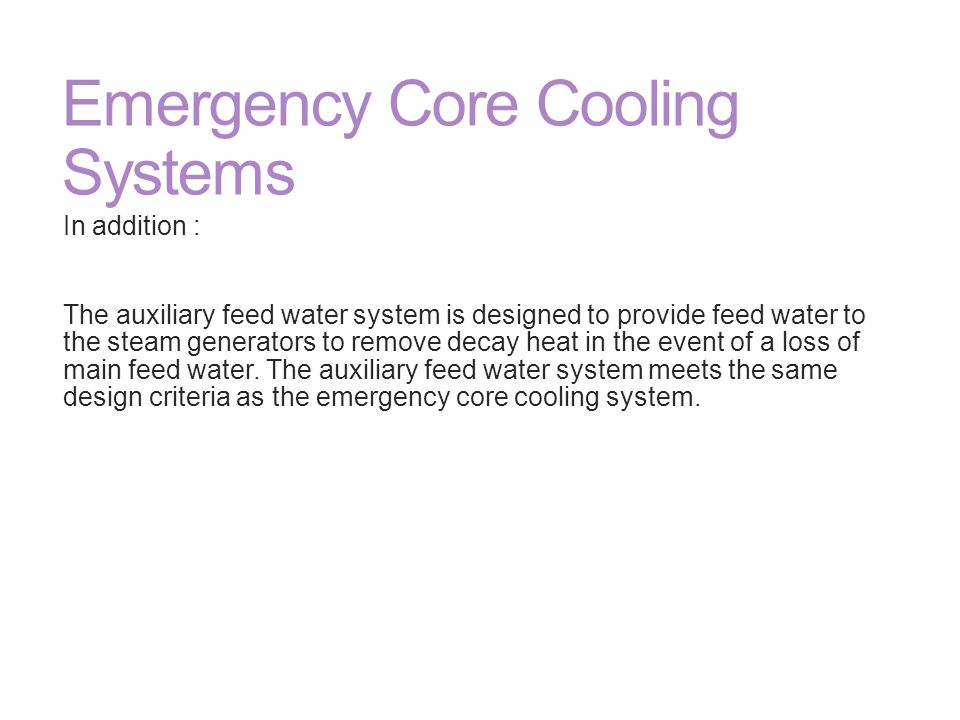 Emergency Core Cooling Systems In addition : The auxiliary feed water system is designed to provide feed water to the steam generators to remove decay