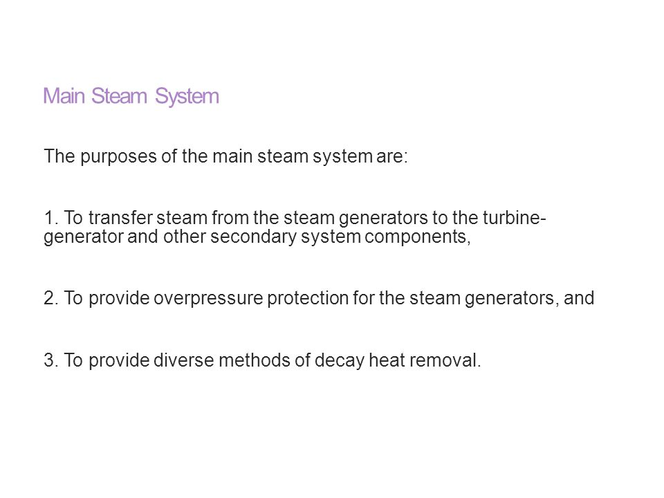 Main Steam System The purposes of the main steam system are: 1. To transfer steam from the steam generators to the turbine- generator and other second