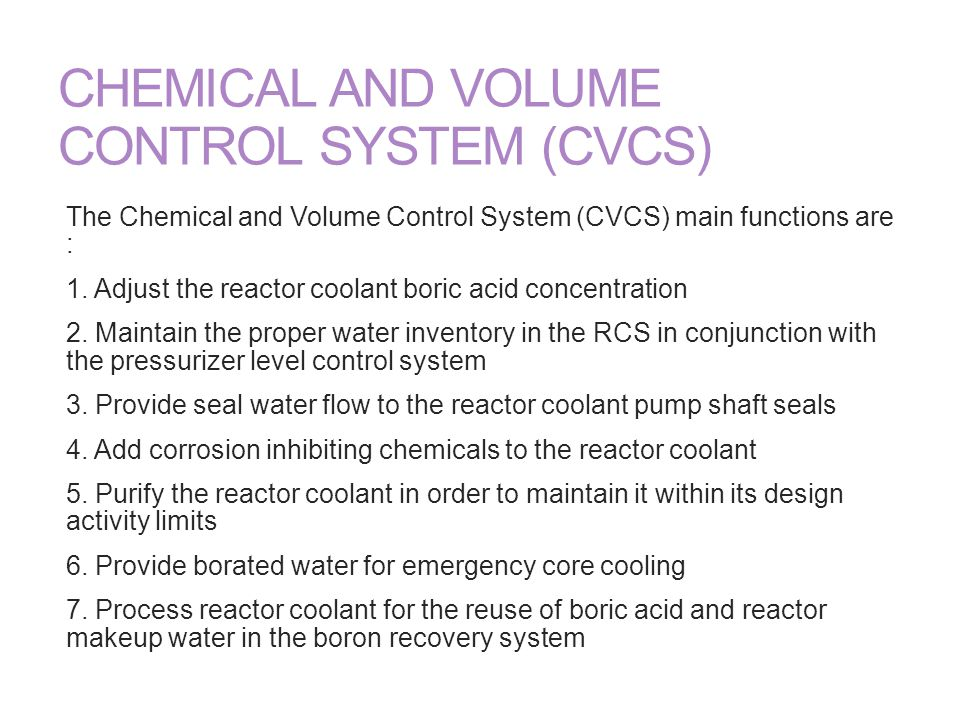 CHEMICAL AND VOLUME CONTROL SYSTEM (CVCS) The Chemical and Volume Control System (CVCS) main functions are : 1. Adjust the reactor coolant boric acid