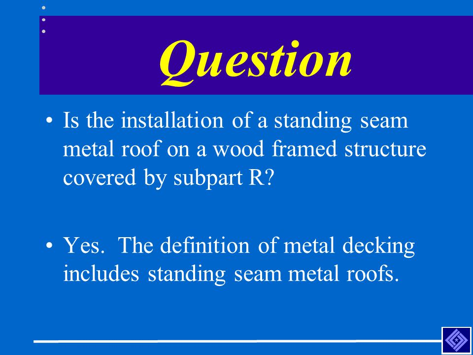 Question Is the installation of a standing seam metal roof on a wood framed structure covered by subpart R? Yes. The definition of metal decking inclu