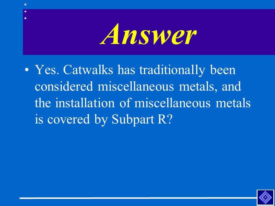 Answer Yes. Catwalks has traditionally been considered miscellaneous metals, and the installation of miscellaneous metals is covered by Subpart R?