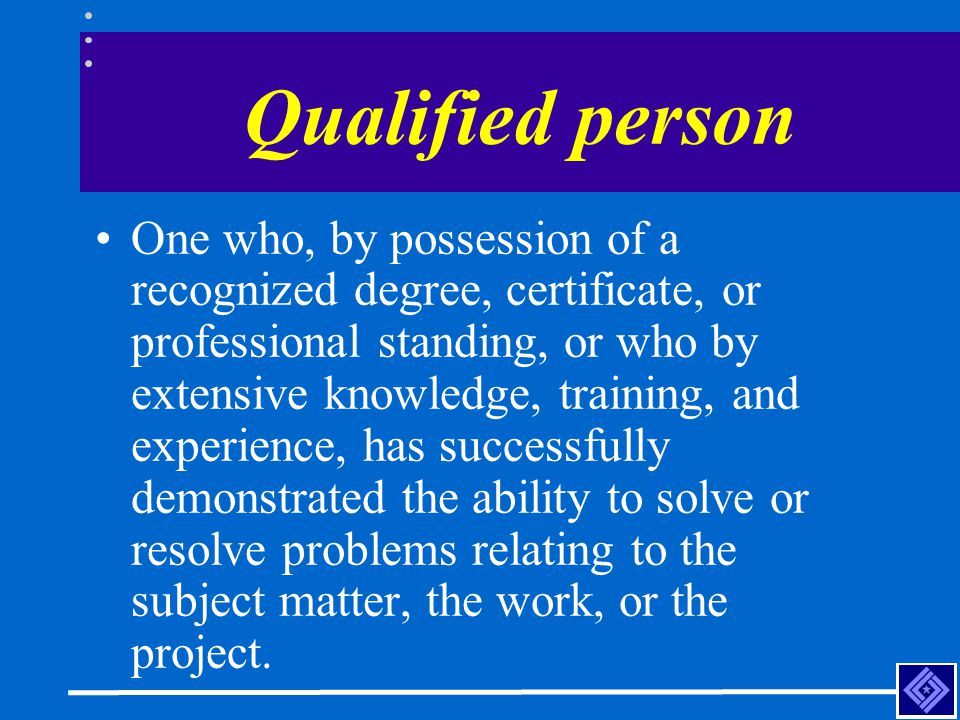Qualified person One who, by possession of a recognized degree, certificate, or professional standing, or who by extensive knowledge, training, and ex