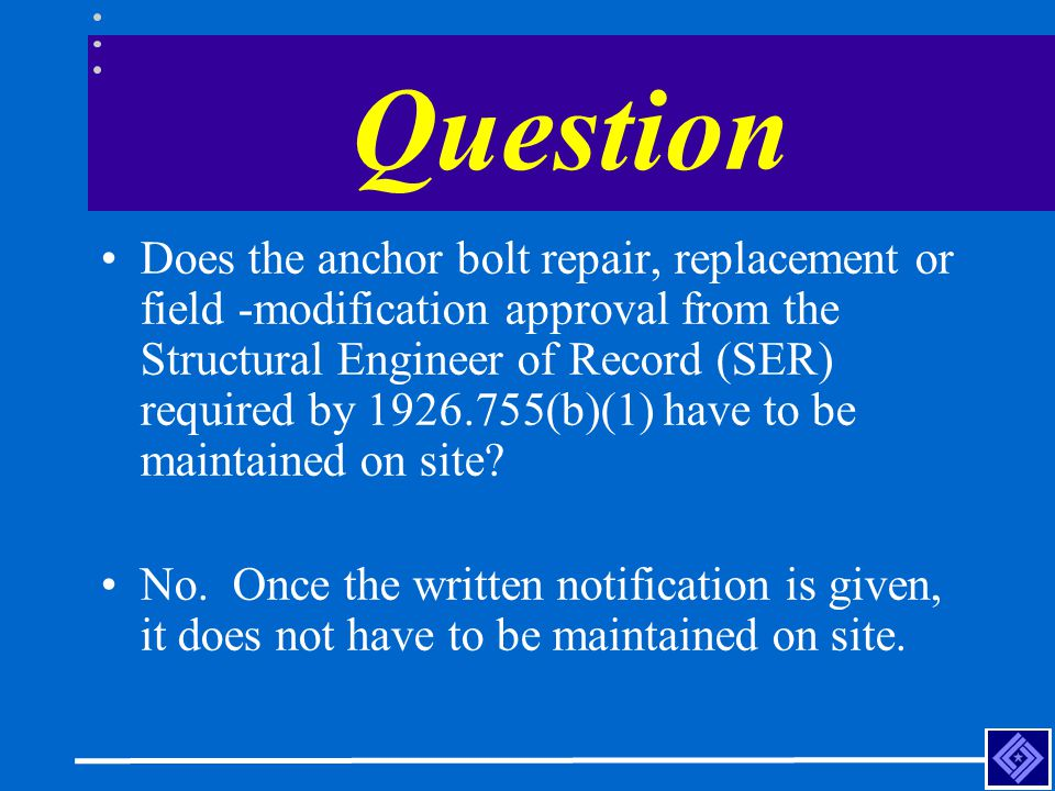 Question Does the anchor bolt repair, replacement or field -modification approval from the Structural Engineer of Record (SER) required by 1926.755(b)