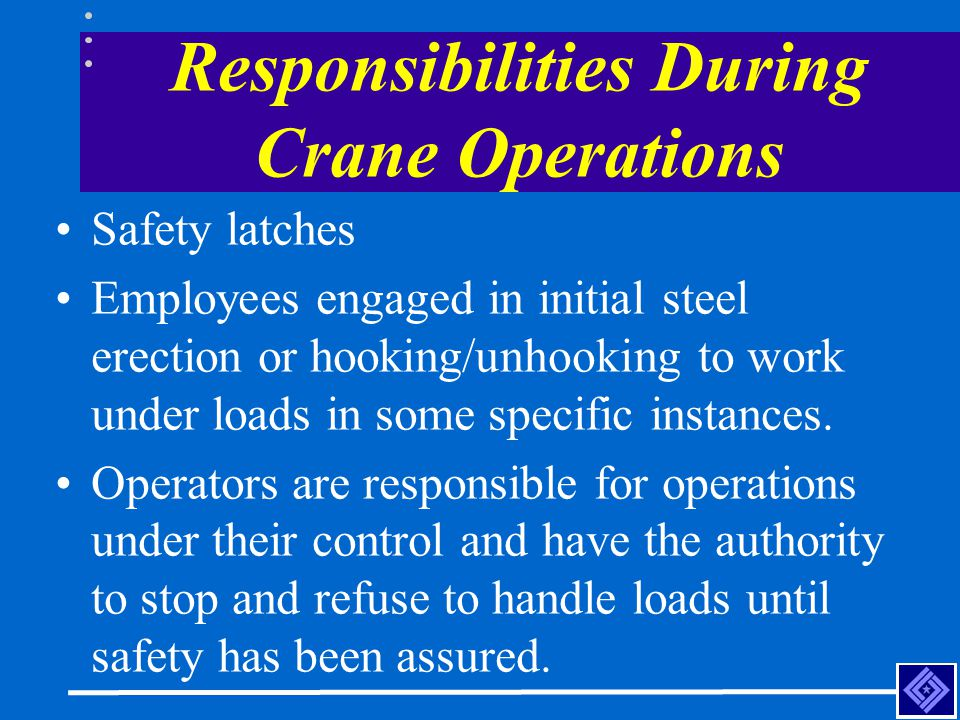 Responsibilities During Crane Operations Safety latches Employees engaged in initial steel erection or hooking/unhooking to work under loads in some s