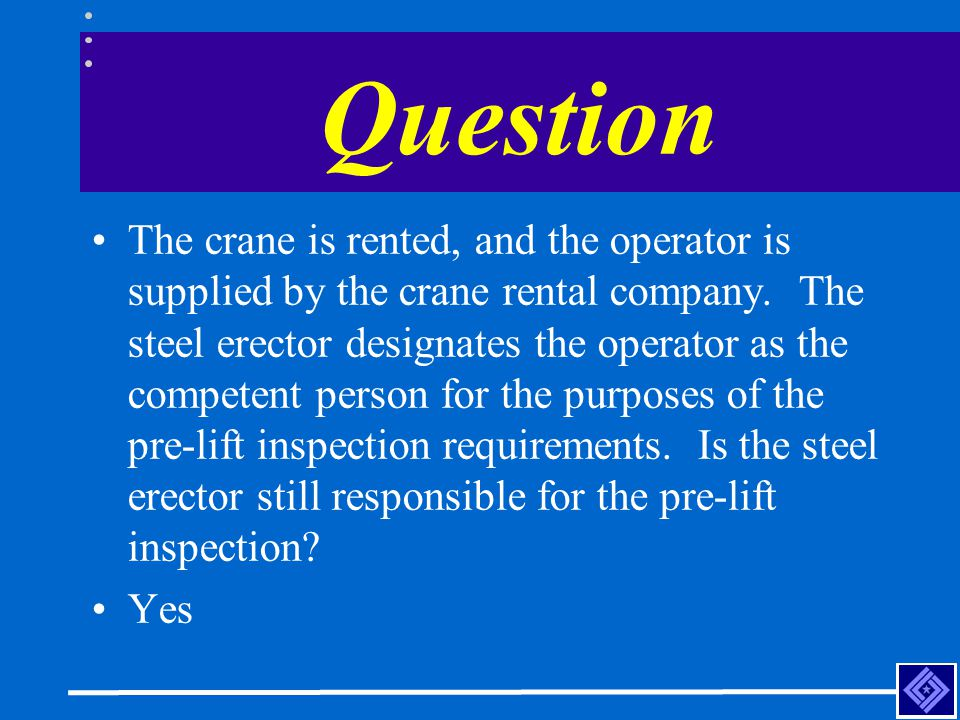 Question The crane is rented, and the operator is supplied by the crane rental company. The steel erector designates the operator as the competent per