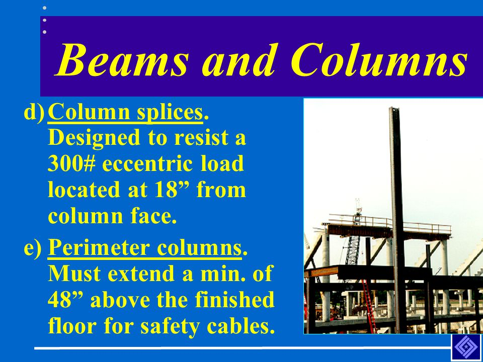 Beams and Columns d)Column splices. Designed to resist a 300# eccentric load located at 18 from column face. e)Perimeter columns. Must extend a min. o