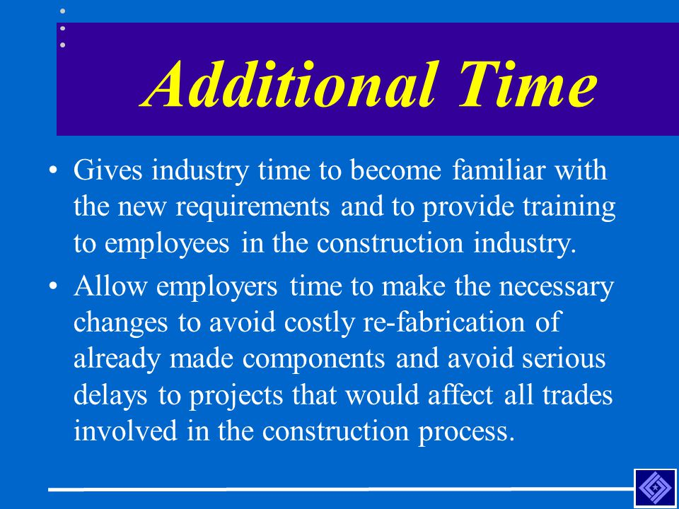 Additional Time Gives industry time to become familiar with the new requirements and to provide training to employees in the construction industry. Al