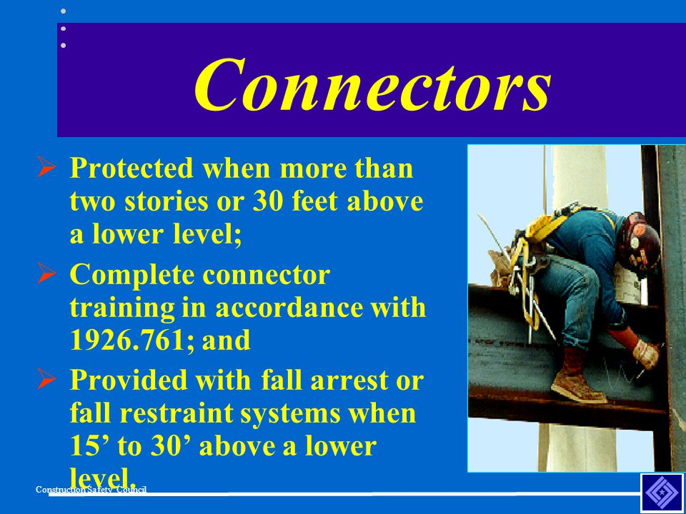 Construction Safety Council Connectors Protected when more than two stories or 30 feet above a lower level; Complete connector training in accordance