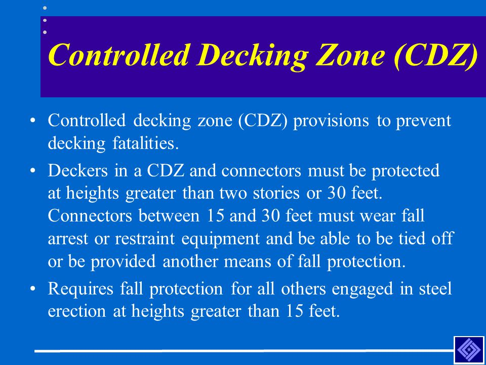 Controlled Decking Zone (CDZ) Controlled decking zone (CDZ) provisions to prevent decking fatalities. Deckers in a CDZ and connectors must be protecte