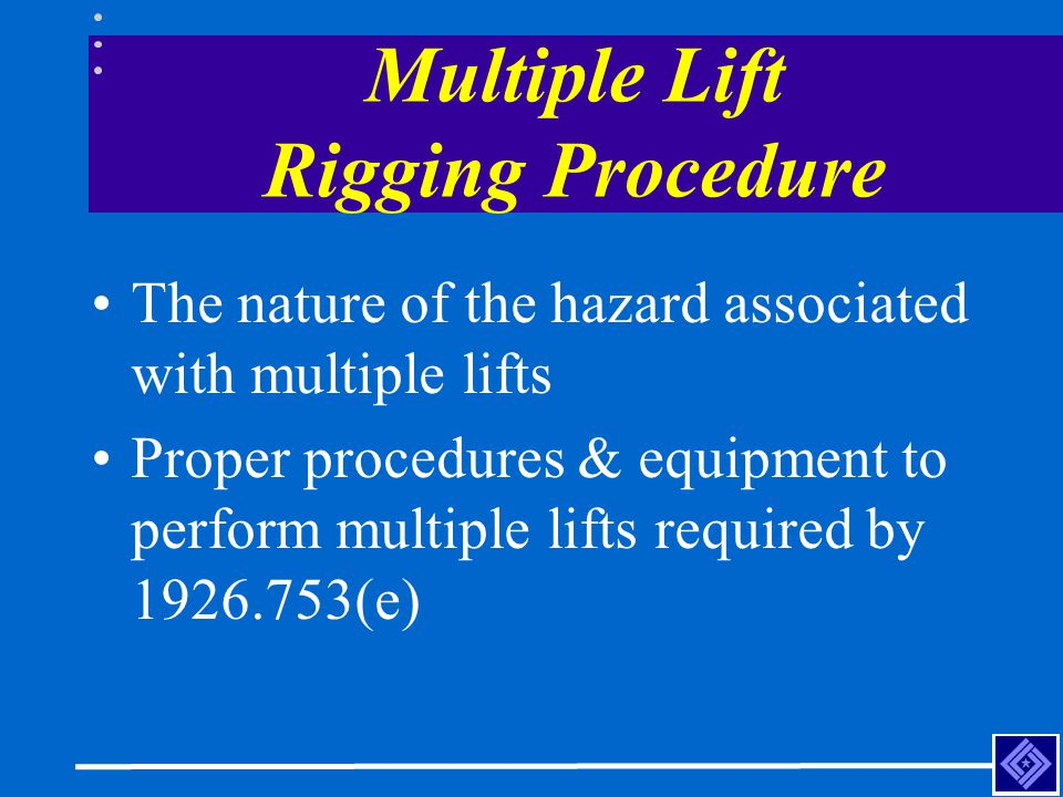Multiple Lift Rigging Procedure The nature of the hazard associated with multiple lifts Proper procedures & equipment to perform multiple lifts requir