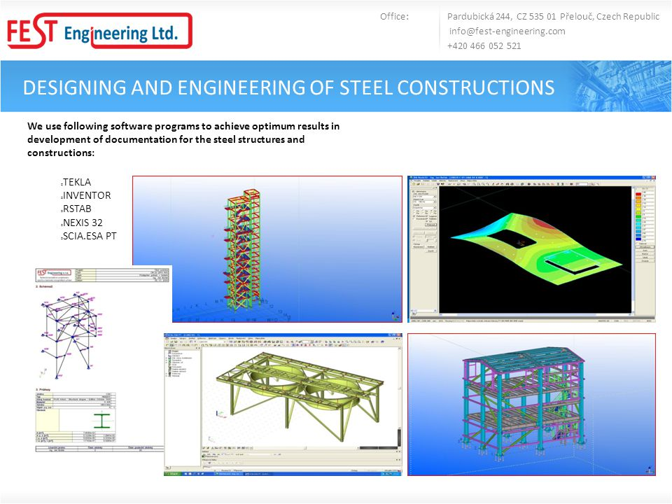 DESIGNING AND ENGINEERING OF STEEL CONSTRUCTIONS Office: Pardubická 244, CZ 535 01 Přelouč, Czech Republic info@fest-engineering.com +420 466 052 521 Development of anchoring plans Drafts of steel structures and constructions Detailed processing Manufacturing documentation Static and dynamic analyses of the steel structures Compilation of data for NC machines