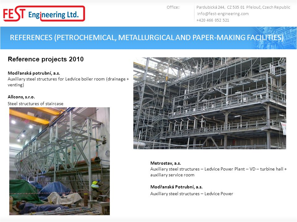 REFERENCES (PETROCHEMICAL, METALLURGICAL AND PAPER-MAKING FACILITIES) Office: Pardubická 244, CZ 535 01 Přelouč, Czech Republic info@fest-engineering.com +420 466 052 521 Other reference projects 2009 Modřanská Potrubní, a.s.