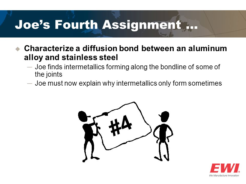Joes Fourth Assignment … Characterize a diffusion bond between an aluminum alloy and stainless steel Joe finds intermetallics forming along the bondli