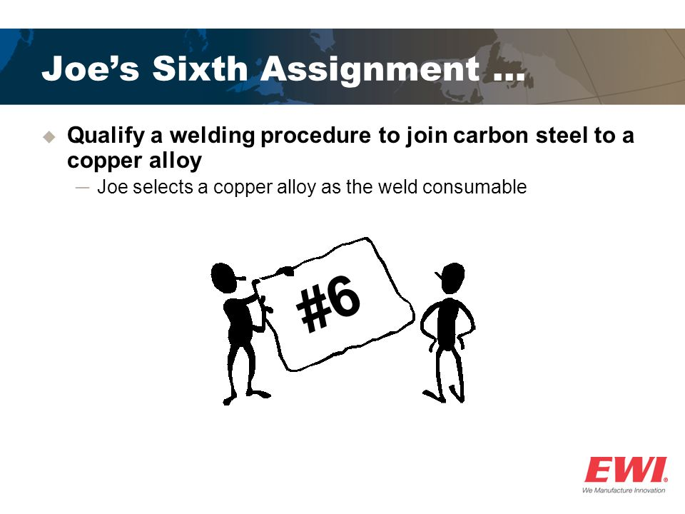 Joes Sixth Assignment … Qualify a welding procedure to join carbon steel to a copper alloy Joe selects a copper alloy as the weld consumable #6