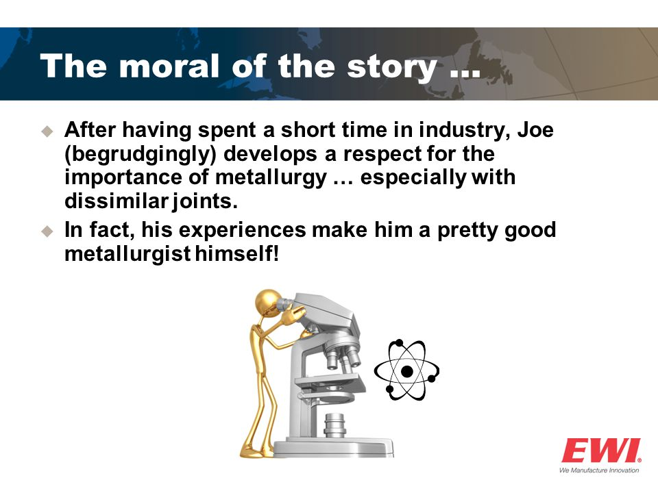 The moral of the story … After having spent a short time in industry, Joe (begrudgingly) develops a respect for the importance of metallurgy … especia