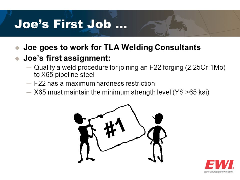 Joes First Job … Joe goes to work for TLA Welding Consultants Joes first assignment: Qualify a weld procedure for joining an F22 forging (2.25Cr-1Mo)