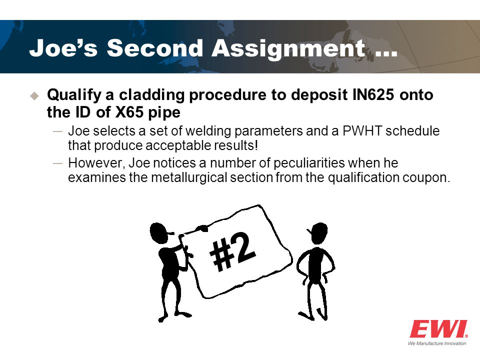 Joes Second Assignment … Qualify a cladding procedure to deposit IN625 onto the ID of X65 pipe Joe selects a set of welding parameters and a PWHT sche