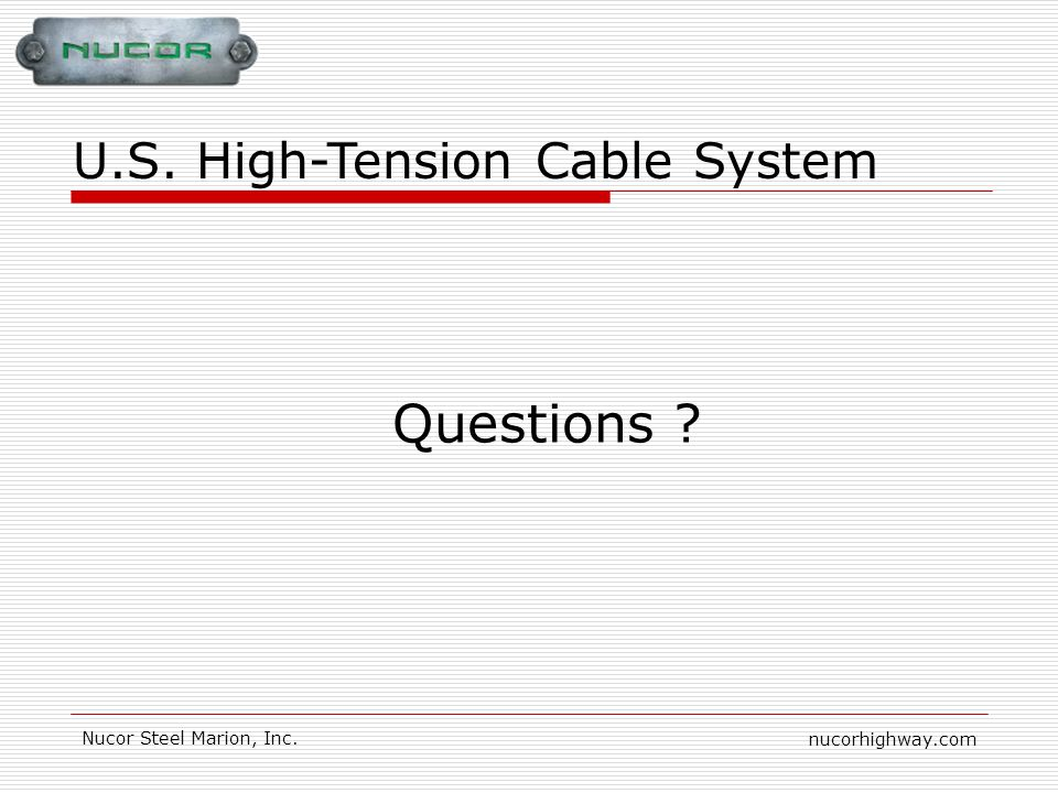 nucorhighway.com Nucor Steel Marion, Inc. Questions ? U.S. High-Tension Cable System