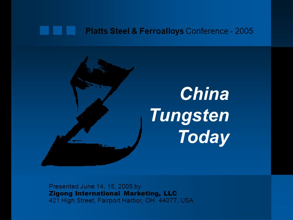 Platts Steel & Ferroalloys Conference Presented June 14, 15, 2005 by Zigong International Marketing, LLC 421 High Street, Fairport Harbor, OH 44077, USA China Tungsten Today