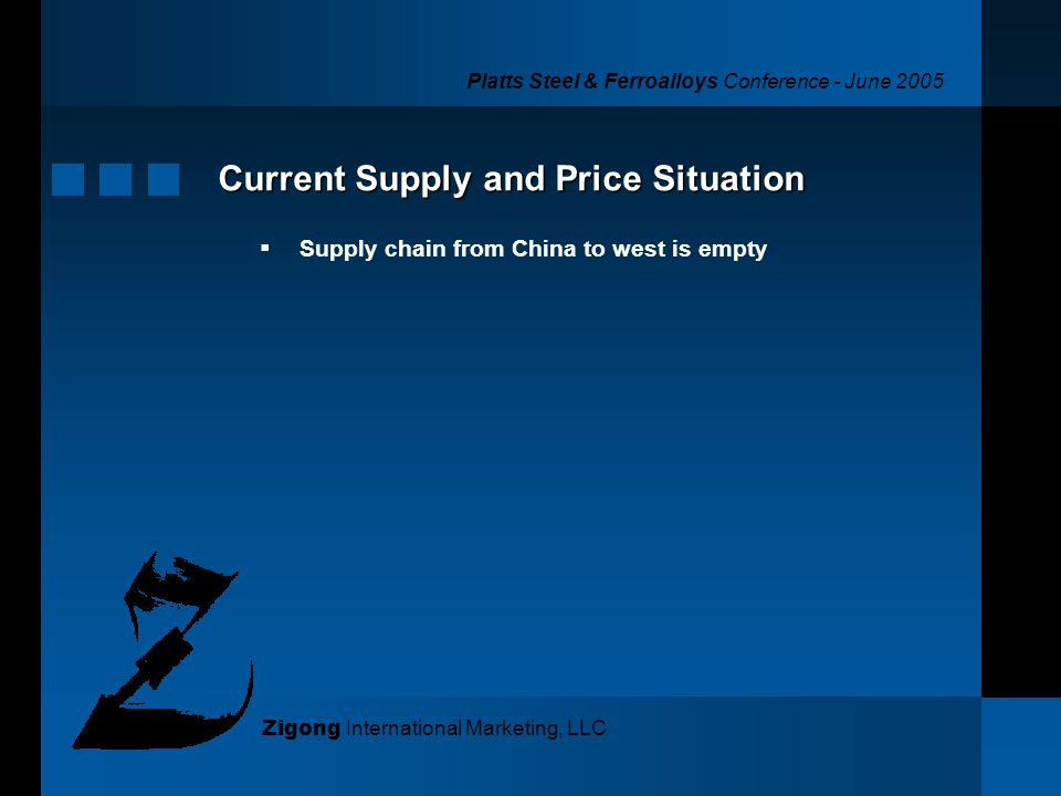 Platts Steel & Ferroalloys Conference - June 2005 Zigong International Marketing, LLC Current Supply and Price Situation Supply chain from China to we