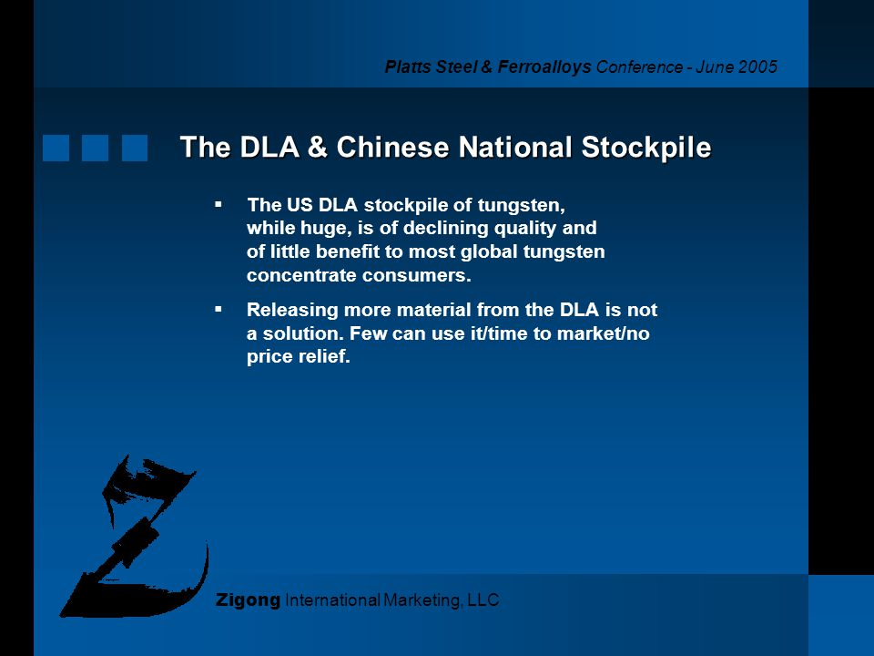 Platts Steel & Ferroalloys Conference - June 2005 Zigong International Marketing, LLC The DLA & Chinese National Stockpile The US DLA stockpile of tungsten, while huge, is of declining quality and of little benefit to most global tungsten concentrate consumers.