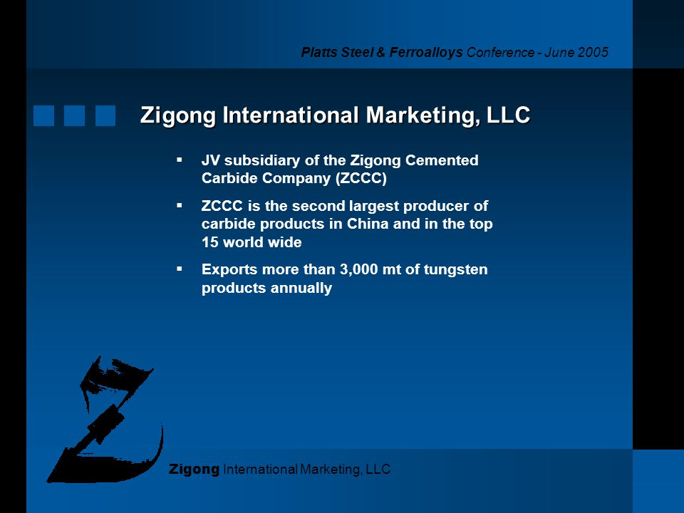 Platts Steel & Ferroalloys Conference - June 2005 Zigong International Marketing, LLC JV subsidiary of the Zigong Cemented Carbide Company (ZCCC) ZCCC