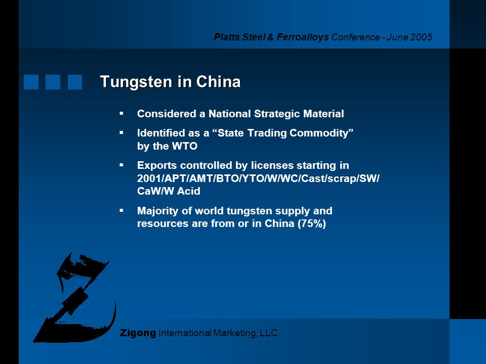 Platts Steel & Ferroalloys Conference - June 2005 Zigong International Marketing, LLC Tungsten in China Considered a National Strategic Material Identified as a State Trading Commodity by the WTO Exports controlled by licenses starting in 2001/APT/AMT/BTO/YTO/W/WC/Cast/scrap/SW/ CaW/W Acid Majority of world tungsten supply and resources are from or in China (75%)