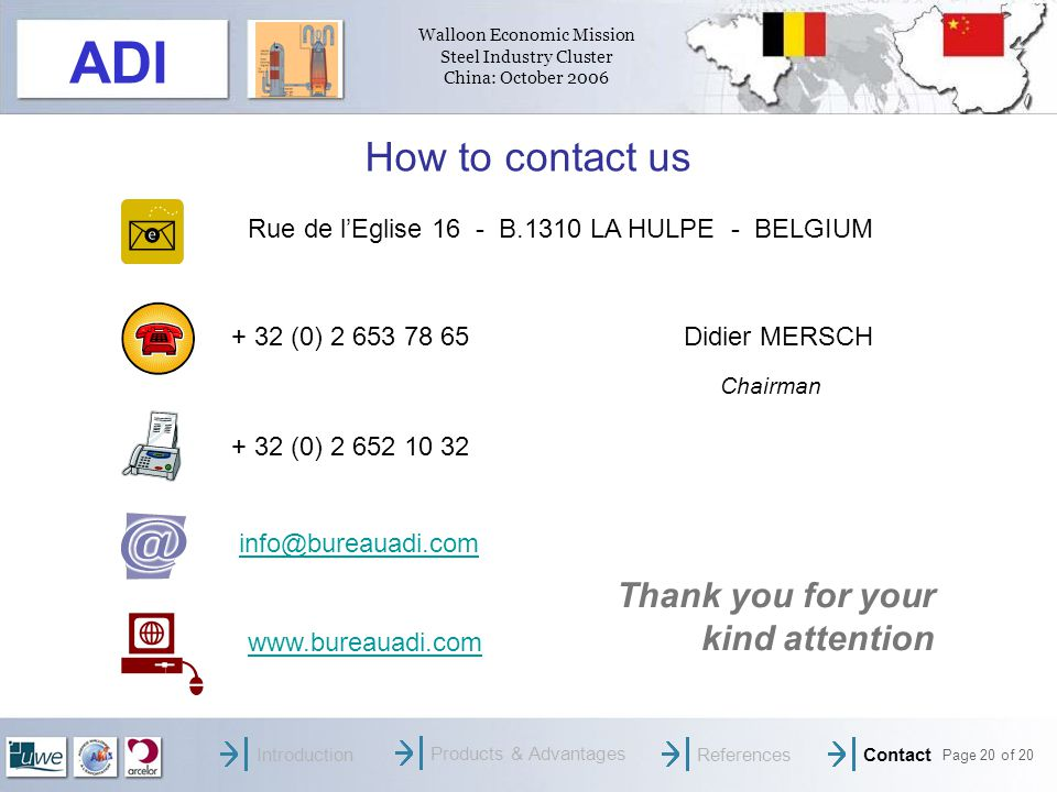 Walloon Economic Mission Steel Industry Cluster China: October 2006 Page 20 of 20 ADI How to contact us + 32 (0) Didier MERSCH Chairman + 32 (0) Rue de lEglise 16 - B.1310 LA HULPE - BELGIUM Thank you for your kind attention IntroductionProducts & AdvantagesReferencesContact