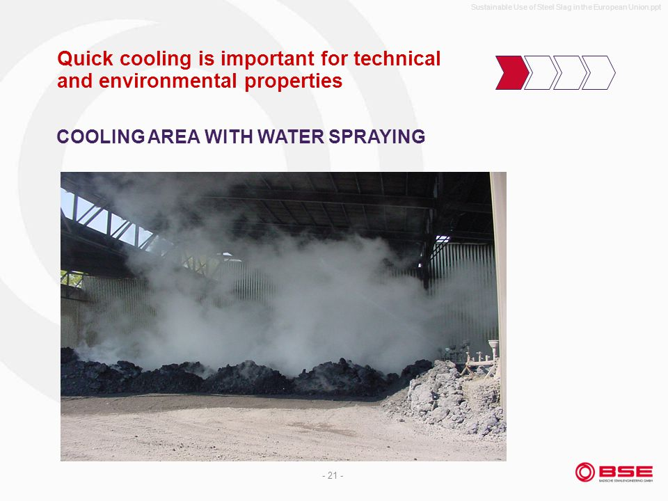 Sustainable Use of Steel Slag in the European Union.ppt - 21 - Quick cooling is important for technical and environmental properties COOLING AREA WITH