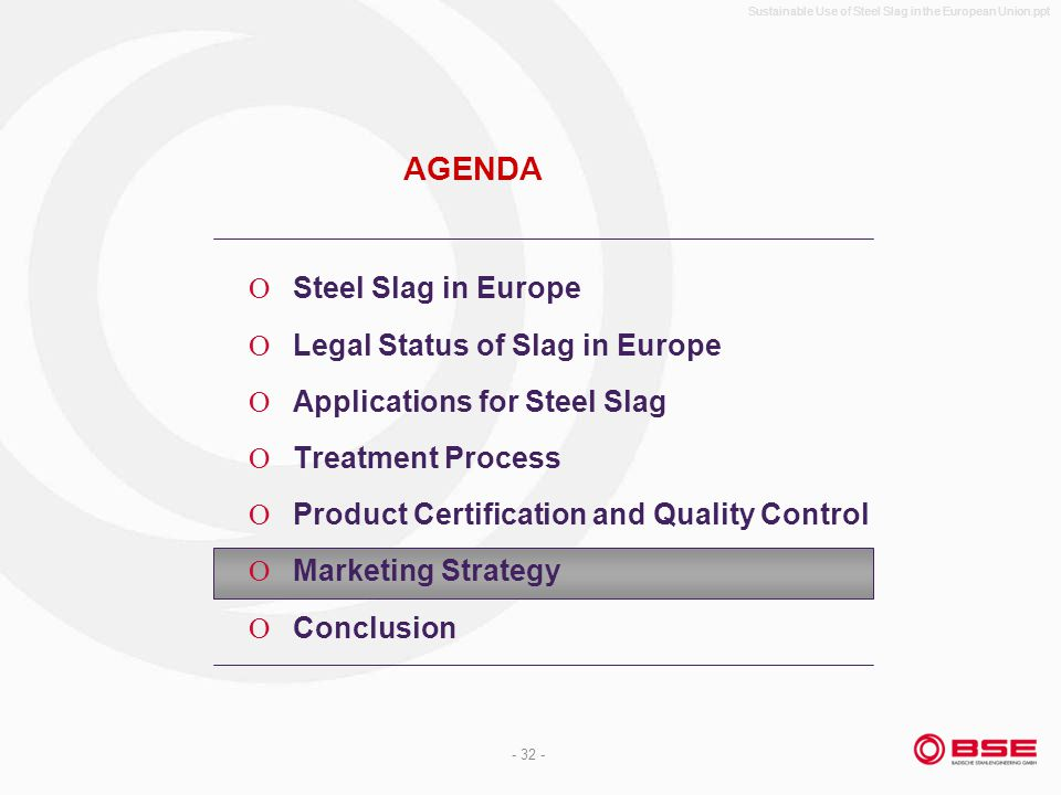 Sustainable Use of Steel Slag in the European Union.ppt - 32 - AGENDA Steel Slag in Europe Legal Status of Slag in Europe Applications for Steel Slag