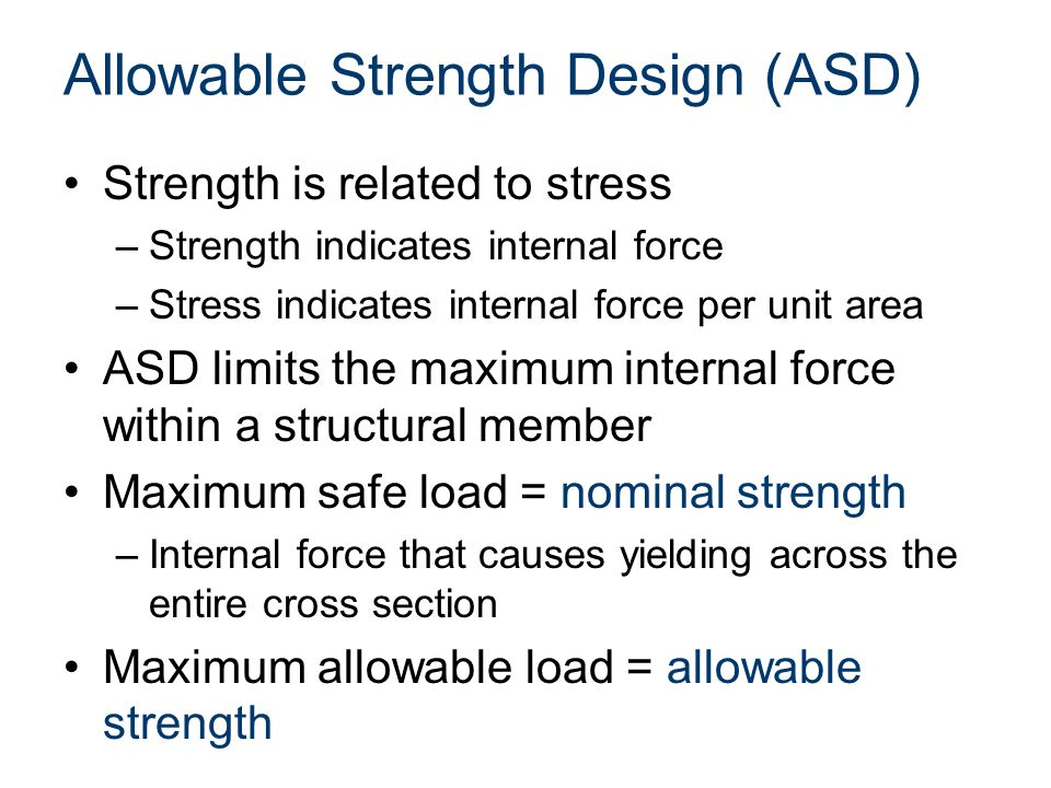 Allowable Strength Design (ASD) Strength is related to stress –Strength indicates internal force –Stress indicates internal force per unit area ASD limits the maximum internal force within a structural member Maximum safe load = nominal strength –Internal force that causes yielding across the entire cross section Maximum allowable load = allowable strength